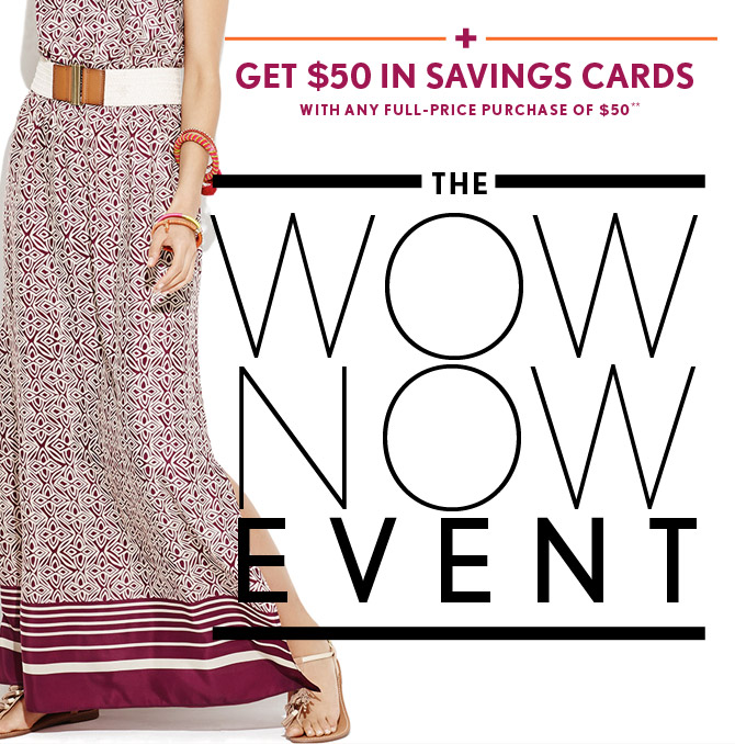 GET $50 IN SAVINGS CARDS WITH ANY FULL-PRICE PURCHASE OF $50**  THE WOW NOW EVENT
