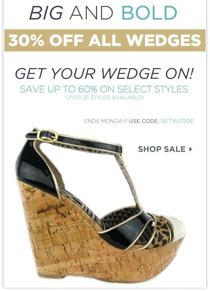 BIG AND BOLD! 30% OFF All Wedges Ends Monday! Use code: GETWEDGE