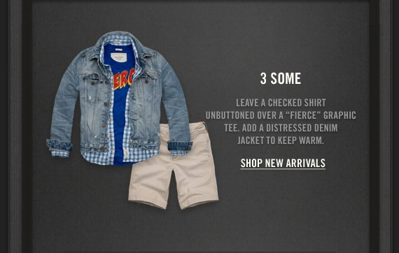 """3 SOME          LEAVE A CHECKED SHIRT     UNBUTTONED OVER A """"FIERCE"""" GRAPHIC     TEE. ADD A DISTRESSED DENIM     JACKET TO KEEP WARM.          SHOP NEW ARRIVALS"""