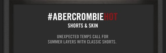 #ABERCROMBIEHOT     SHORTS & SKIN          UNEXPECTED TEMPS CALL FOR SUMMER LAYERS WITH CLASSIC SHORTS.
