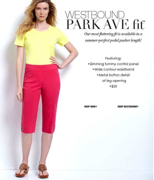 Westbound Park Avenue Fit. Our most flattering pant fit is now available in a summer perfect pedal pusher length. Featuring tummy control panel. Wide contour waistband. Metal button detail at leg openings. 30 dollars.
