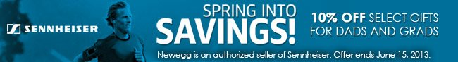 Sennheiser SPRING INTO SAVINGS! 10% OFF SELECT GIFTS FOR DADS AND GRADS. Newegg is an authorized seller of Sennheiser. Offer ends June 15, 2013.