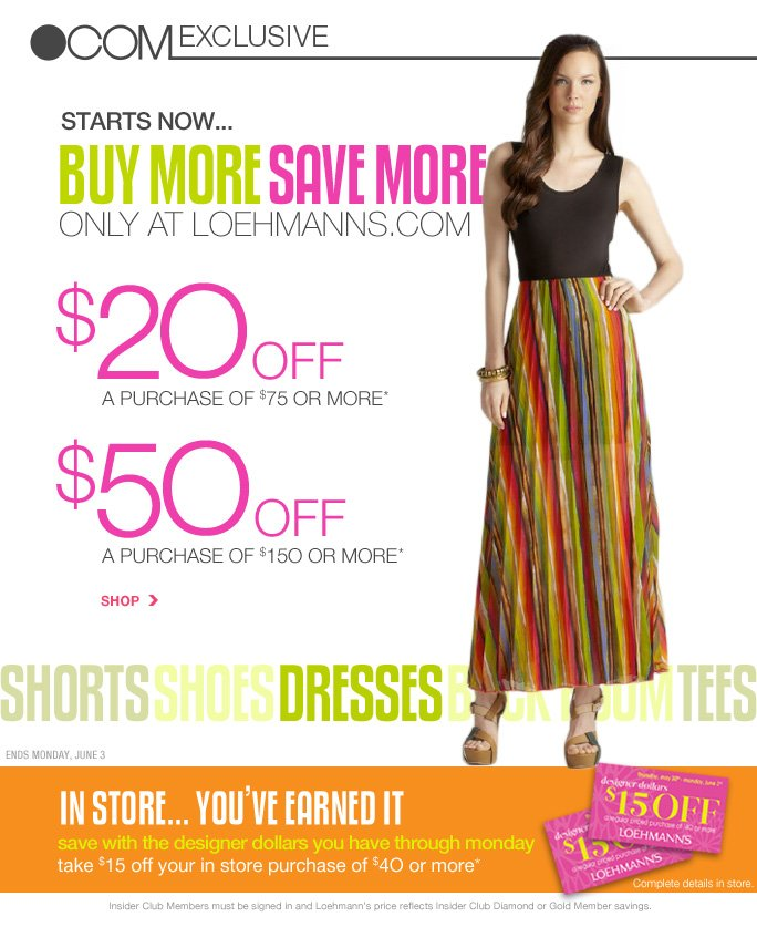 always free shipping  on all orders over $1OO*   .com exclusive   Starts now… Buy more save more   Only at loehmanns.com   $20 off a purchase of $75 or more* $50 off a purchase of $150 of more*   Shop   shorts, shoes, dresses, back room, tees   ends monday, june 3   in store... you''ve earned it save with the designer dollars you have through monday take $15 off your in store purchase of $4O or more*   Complete details in store   Online, Insider Club Members must be signed in and Loehmann's price reflects Insider Club Diamond or Gold Member savings.   *$20 off a purchase of $75 to 149.99 or $50 off a purchase of $150 or more promotional offers are valid NOW THRU 6/4/13 until 2:59Am est online ONLY. designer dollars were earned in store from 4/18/13 thru 5/29/13 and are redeemable in store only 5/30/13 thru 6/3/13. see certificate for details. Free shipping offer applies on orders of $100 or more, prior to sales tax and after any applicable discounts, only for standard shipping to one single address in the Continental US per order. Enter  promo code SUM20 at checkout to receive $20 off a purchase of $75 to $149.99 or enter promo code SUM50 at checkout to receive $50 off a purchase of $150 or more. Offer is worth $20 off a purchase of $75 to $149.99 or $50 off a purchase of $150 or more, prior to sales tax and after all applicable discounts have been taken.  $20 off a purchase of $75 to $149.99 and $50 off a purchase of $150 or more promotional offers not valid in store. Designer dollars are valid on each $40 purchase before  sales tax and after all other applicable discounts have been applied. Offers not valid on previous purchases and excludes fragrances, hair care products, the purchase of Gift Cards and Insider Club Membership fee. Cannot be used in conjunction with employee discount or any other coupon or promotion. Discount may not be applied towards taxes, shipping & handling. When purchasing with your promo code, the dollar value of the promo code is prorated across items purchased and reflected on your  receipt. If you return some or all merchandise purchased with the promo code, the dollar value of the promo code allocated to item(s) returned will be forfeited. Quantities are limited and exclusions may apply. Please see loehmanns.com for details. Featured items subject to availability. Void in states where prohibited by law, no cash value except where prohibited, then the cash value is 1/100. Returns and exchanges are subject to Returns/Exchange Policy Guidelines. 2013     †Standard text message & data charges apply. Text STOP to opt out or HELP for help. For the terms and conditions of the Loehmann's text message program, please visit http://pgminf.com/loehmanns.html or call 1-877-471-4885 for more information.
