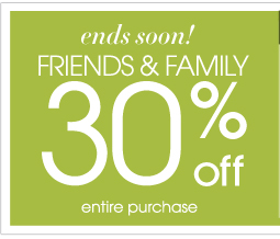 Friends and Family - 30% Off Entire Purchase