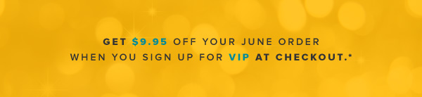 Get $9.95 off your June order when you sign up for VIP at checkout.*