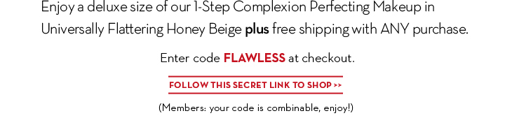 2 days!—email members only! Enjoy a deluxe size of our 1-Step Complexion Perfecting Makeup in Universally  Flattering Honey Beige plus free shipping with ANY purchase. Enter code FLAWLESS at checkout. FOLLOW THIS SECRET LINK TO SHOP. (Members: your code is combinable, enjoy!)