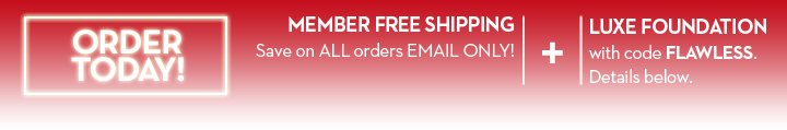 ORDER TODAY! MEMBER FREE SHIPPING. Save on ALL orders EMAIL ONLY! + LUXE FOUNDATION with code FLAWLESS. Details below.