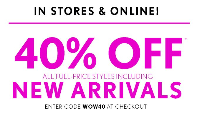 IN STORES & ONLINE!    40% OFF* ALL FULL–PRICE STYLES INCLUDING NEW ARRIVALS    ENTER CODE WOW40 AT CHECKOUT