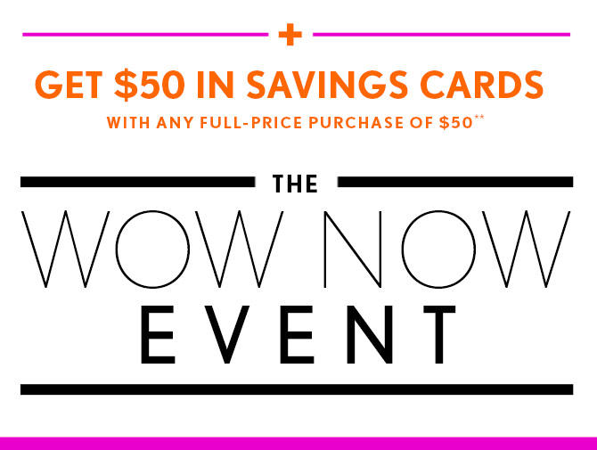 +  GET $50 IN SAVINGS CARDS WITH ANY FULL–PRICE PURCHASE OF $50**    THE  WOW NOW EVENT