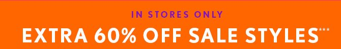 IN STORES ONLY EXTRA 60% OFF SALE STYLES***