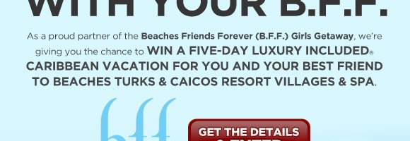 As a proud partner of the Beaches Friends Forever (B.F.F.) Girls Getaway, we're giving you the chance to win a five-day luxury included® Caribbean vacation for you and your best friend to Beaches Turks & Caicos Resort villages & spa.