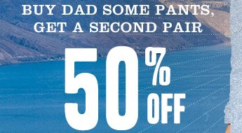 BUY DAD SOME PANTS, GET A SECOND PAIR 50% OFF
