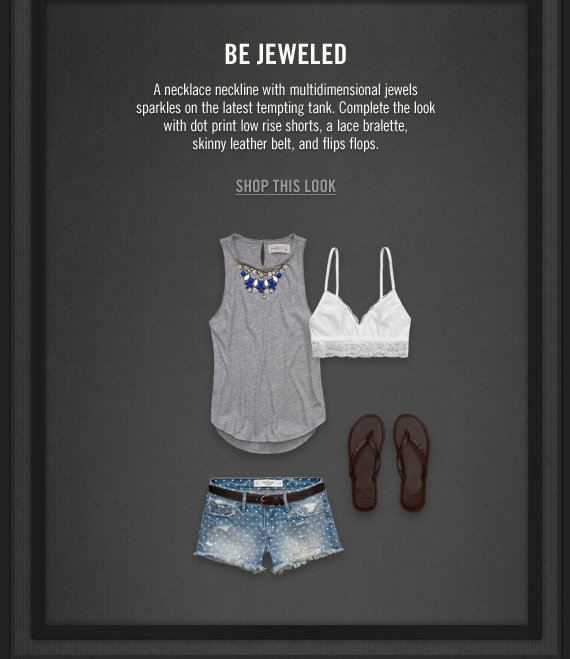 BE JEWELED          A necklace neckline with multidimensional jewels sparkles on the  latest tempting tank. Complete the look with dot print low rise shorts,  a lace bralette, skinny leather belt, and flips flops.          SHOP THIS LOOK