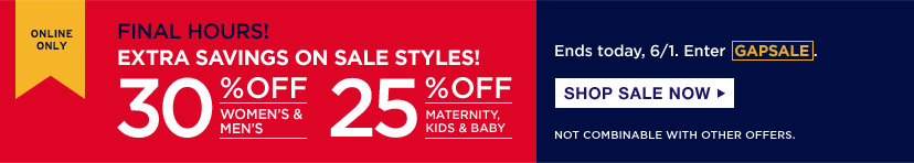 ONLINE ONLY   FINAL HOURS   EXTRA SAVINGS ON SALE STYLES!   30% OFF WOMEN'S & MEN'S   25% OFF MATERNITY, KIDS & BABY   Ends today, 6/1. Enter GAPSALE.   SHOP SALE NOW   NOT COMBINABLE WITH OTHER OFFERS.