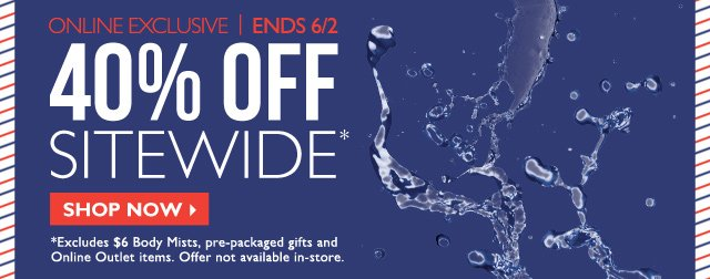ONLINE EXCLUSIVE | ENDS 6/2 -- 40% OFF SITEWIDE* -- SHOP NOW -- *Excludes $6 Body Mists, pre-packaged gifts and Online Outlet items. Offer not available in-store.
