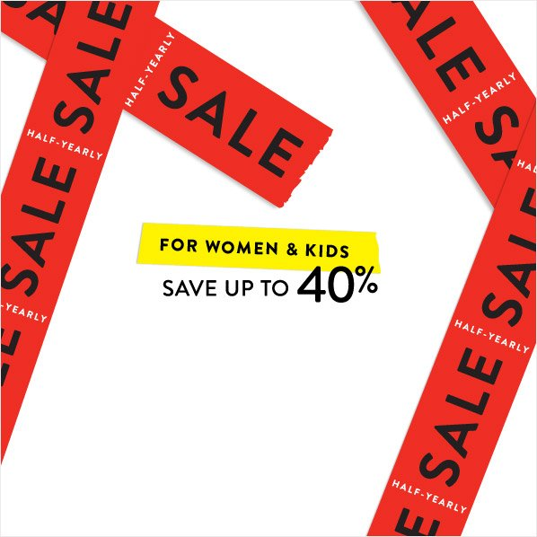 HALF-YEARLY SALE FOR WOMEN & KIDS SAVE UP TO 40%