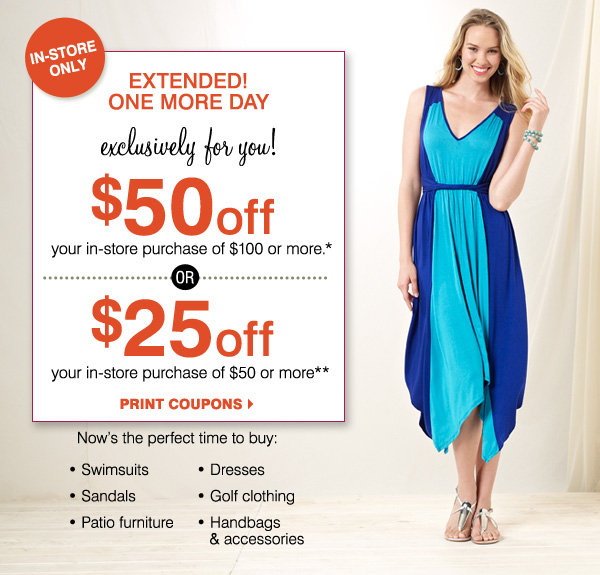 EXTENDED! ONE MORE DAY IN-STORE ONLY!            Exclusively for you! Now through Sunday, June 2 $100 off your regular           and sale price purchase of $200 or more* Now's the perfect time to buy:            Swimsuits, Sandals, Handbags & accessories, Dresses, Golf clothing, Patio furniture Print coupon. Most stores open until 11pm
