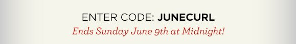 ENTER CODE: JUNECURL  | Ends Sunday June 9th at Midnight!