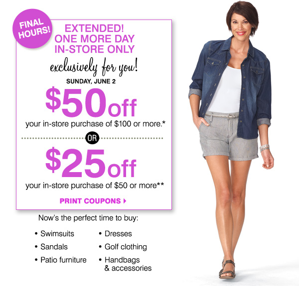 FINAL HOURS! EXTENDED! ONE MORE DAY IN-STORE ONLY Exclusively for you! Sunday, June 2 $100 off your regular and sale price purchase            of $200 or more* Now's the perfect time to buy: Swimsuits, Sandals, Handbags & accessories, Dresses, Golf clothing, Patio furniture            Print coupon.