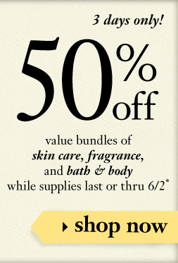 50% off value bundles of skin care, fragrance, and bath & body while supplies last or thru 6/2