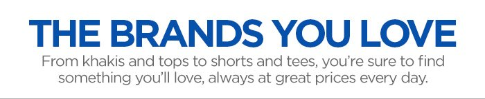 THE BRANDS YOU  LOVE. From khakis and tops to shorts and tees, you're sure to find  something you'll love, always at great prices every day.