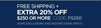 FREE SHIPPING + EXTRA 20% OFF $200  OR MORE CODE: FS250. SOME  EXCLUSIONS AND RESTRICTIONS APPLY.*