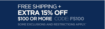 FREE  SHIPPING + EXTRA 15% OFF $100  OR MORE CODE: FS100. SOME EXCLUSIONS AND  RESTRICTIONS APPLY.*