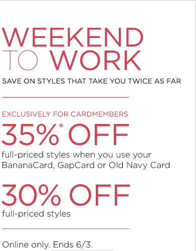WEEKEND TO WORK | EXCLUSIVELY FOR CARDMEMBERS 35%* OFF full-priced styles when you use your BananaCard, GapCard or Old Navy Card | 30% OFF full-priced styles | Online only. Ends 6/3.
