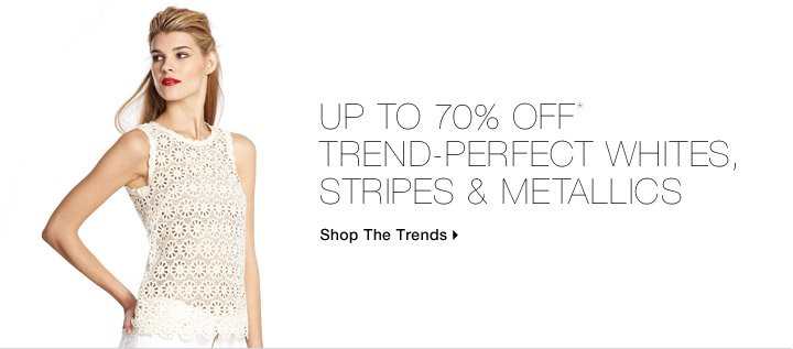 Up To 70% Off* Trend-Perfect Whites, Stripes & Metallics
