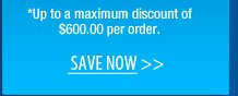 *Up to a maximum discount of $600.00 per order.  Save NOW