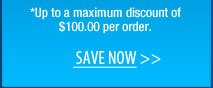 *Up to a maximum discount of $100.00 per order.  Save NOW