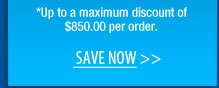 *Up to a maximum discount of $850.00 per order.  Save NOW