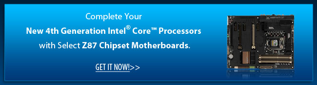 Complete Your New 4th Generation Intel® Core™ Processors with Select Z87 Chipset Motherboards. Get It Now!