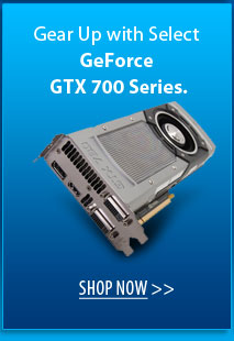 Gear Up with Select GeForce GTX 700 Series. SHOP NOW