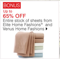 BONUS Up to 65% OFF Entire stock of sheets from Elite Home Fashions® and Venus Home Fashions. Shop now.