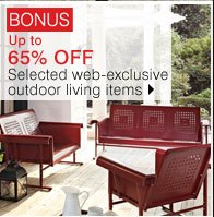 BONUS Up to 65% OFF Selected web-exclusive outdoor living items. Shop now.