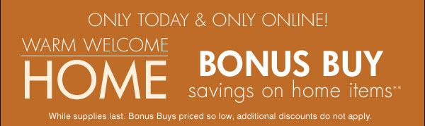 Only today & only online! Warm Welcom Home BONUS BUY savings on home items. While supplies last. Bonus Buys priced so low, additional discounts do not apply.