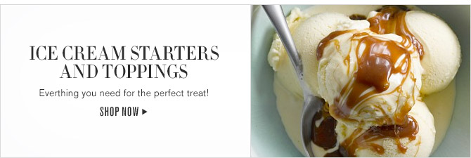ICE CREAM STARTERS AND TOPPINGS -- Everything you need for the perfect treat! -- SHOP NOW