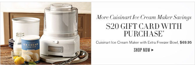More Cuisinart Ice Cream Maker Savings -- $20 GIFT CARD WITH PURCHASE* -- Cuisinart Ice Cream Maker with Extra Freezer Bowl, $69.95 -- SHOP NOW