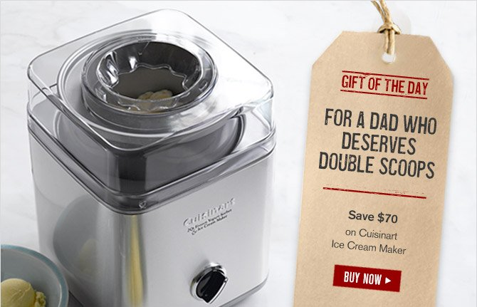 GIFT OF THE DAY -- FOR A DAD WHO DESERVES DOUBLE SCOOPS -- Save $70 on Cuisinart Ice Cream Maker -- BUY NOW