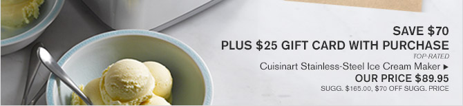 SAVE $70 PLUS $25 GIFT CARD WITH PURCHASE -- TOP RATED -- Cuisinart Stainless-Steel Ice Cream Maker, OUR PRICE $89.95 -- SUGG. $165.00, $70 OFF SUGG. PRICE