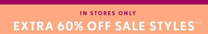 IN STORES ONLY EXTRA 60% OFF SALE STYLES***  FIND A STORE