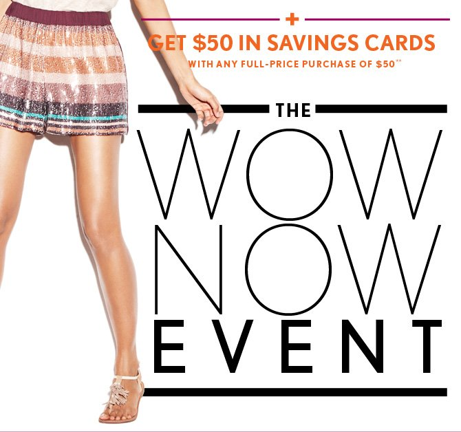 +  GET $50 IN SAVINGS CARDS WITH ANY FULL-PRICE PURCHASE OF $50**  THE  WOW NOW EVENT