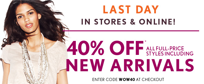 LAST DAY NOW IN STORES & ONLINE!  40% OFF* ALL FULL-PRICE STYLES INCLUDING NEW ARRIVALS  ENTER CODE WOW40 AT CHECKOUT