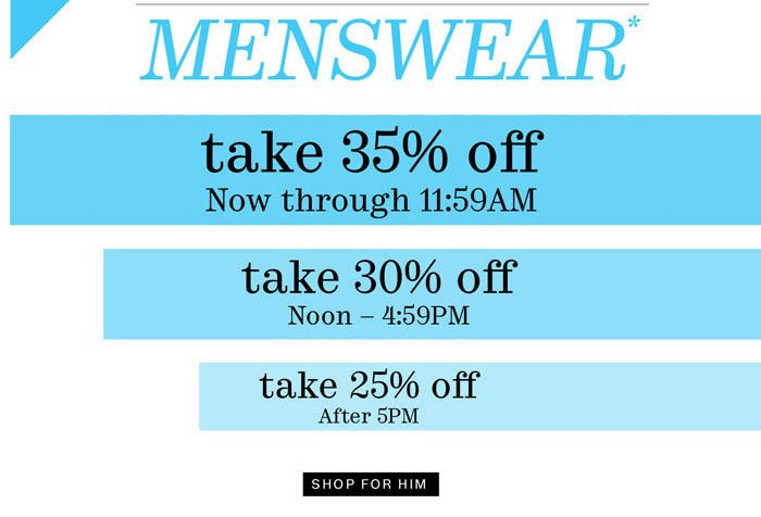 Menswear*. Take 35% off now through 11:59AM. Take 30% off Noon - 4:59PM. Take 25% off after 5PM. Shop for Him.