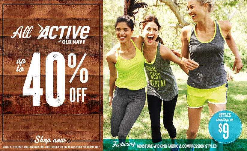 All ACTIVE BY OLD NAVY | up to 40% OFF | Featuring MOISTURE-WICKING FABRIC & COMPRESSION STYLES. | STYLES starting at $9 | Shop now | SELECT STYLES ONLY. WHILE SUPPLIES LAST. SALE ENDS 6/19/13. ONLINE & IN-STORE PRICES MAY VARY.