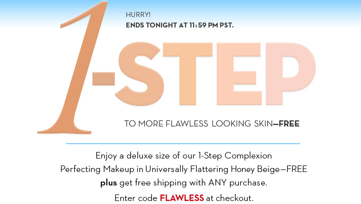HURRY! ENDS TONIGHT AT 11:59 PM PST. 1-STEP TO MORE FLAWLESS LOOKING SKIN - FREE. Enjoy a deluxe size of our 1-Step Complexion Perfecting Makeup in Universally Flattering Honey Beige - FREE plus get free shipping with ANY purchase. Enter code FLAWLESS at checkout.