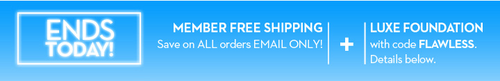 ENDS TODAY! MEMBER FREE SHIPPING. Save on ALL orders EMAIL ONLY! + LUXE FOUNDATION with code FLAWLESS. Details below.