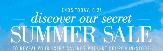 Ends Today, 6.2! | discover our secret Summer Sale | To Reveal Your Extra Savings Present Coupon In-Store