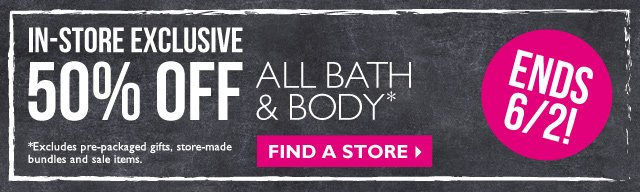 In-Store Exclusive -- 50% OFF ALL BATH & BODY* -- ENDS 6/2! -- FIND A STORE -- *Excludes pre-packaged gifts, store-made bundles and sale items.